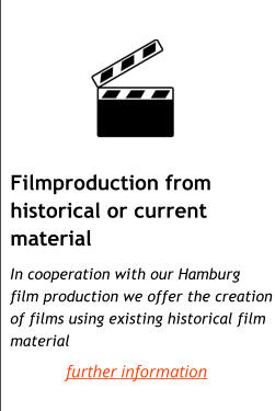 Filmproduction from historical or current material     In cooperation with our Hamburg  film production we offer the creation of films using existing historical film material further information