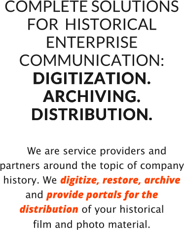 COMPLETE SOLUTIONS FOR  HISTORICAL  ENTERPRISE COMMUNICATION: D I G I T I Z A T I O N .   A R C H I V I N G .  D I S T R I B U T I O N .      We are service providers and partners around the topic of company history. We digitize, restore, archive and provide portals for the distribution of your historical  film and photo material.