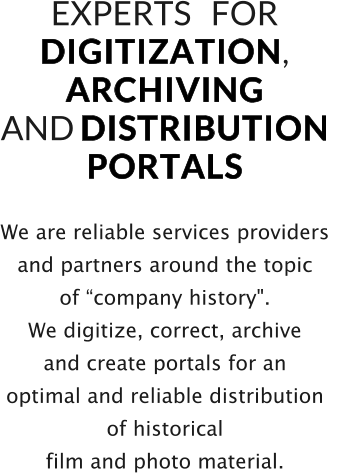 "We are reliable services providers  and partners around the topic  of ""company history"". We digitize, correct, archive  and create portals for an  optimal and reliable distribution  of historical  film and photo material.   EXPERTS   FOR   D I G I T I Z A T I O N ,  A R C H I V I N G    AND D I S T R I B U T I O N    P O R T A L S"